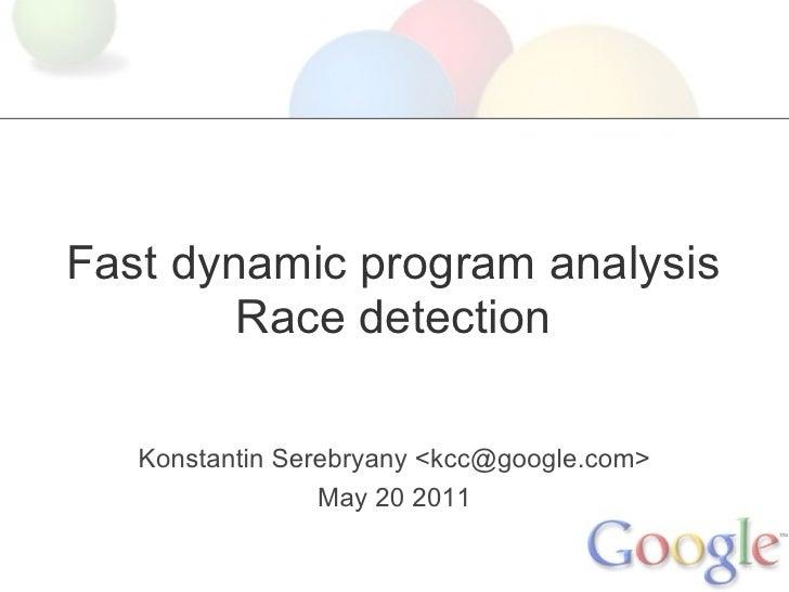 Fast dynamic program analysis        Race detection   Konstantin Serebryany <kcc@google.com>                 May 20 2011