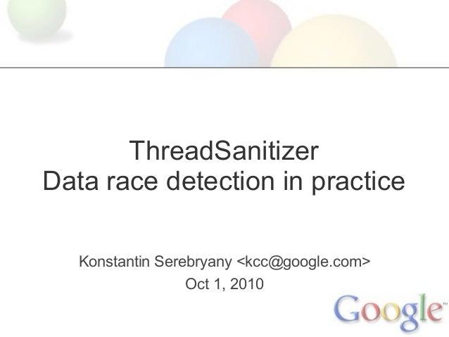 ThreadSanitizer Data race detection in practice Konstantin Serebryany <kcc@google.com> Oct 1, 2010