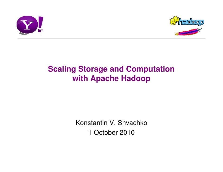 Scaling Storage and Computation       with Apache Hadoop           Konstantin V. Shvachko          1 October 2010