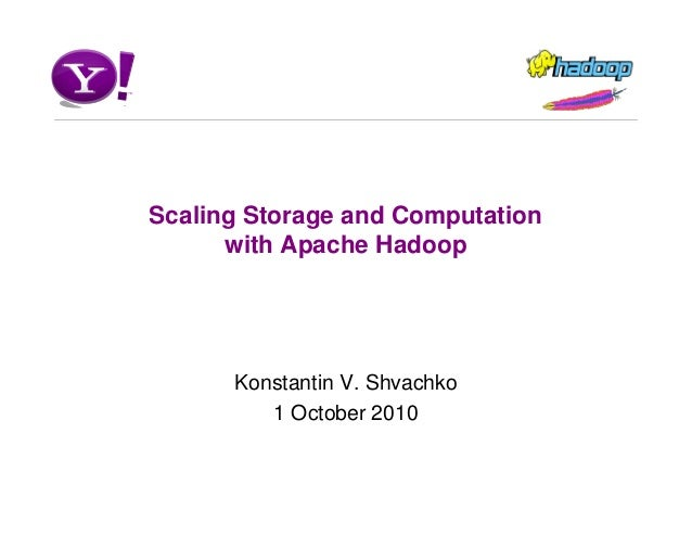 Scaling Storage and Computation with Apache Hadoop Konstantin V. Shvachko 1 October 2010