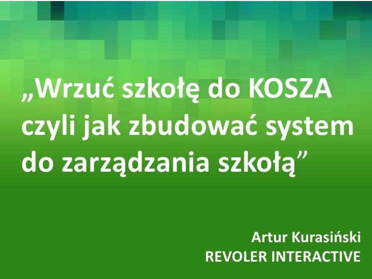 """""""Wrzuć szkołę do KOSZA czyli jak zbudować system do zarządzania szkołą""""                    Artur Kurasiński              R..."""