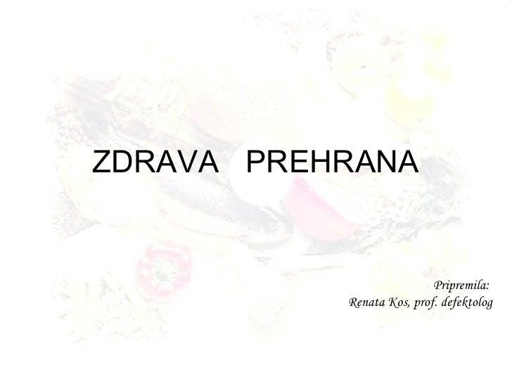 ZDRAVA  PREHRANA Pripremila:  Renata Kos, prof. defektolog