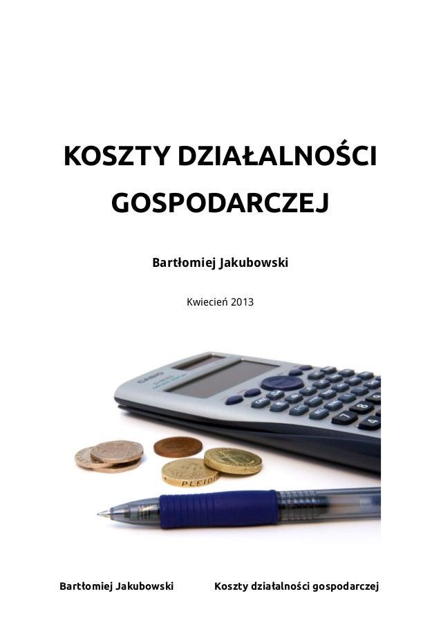 KOSZTY DZIAŁALNOŚCI         GOSPODARCZEJ                Bartłomiej Jakubowski                        Kwiecień 2013Bartłomi...
