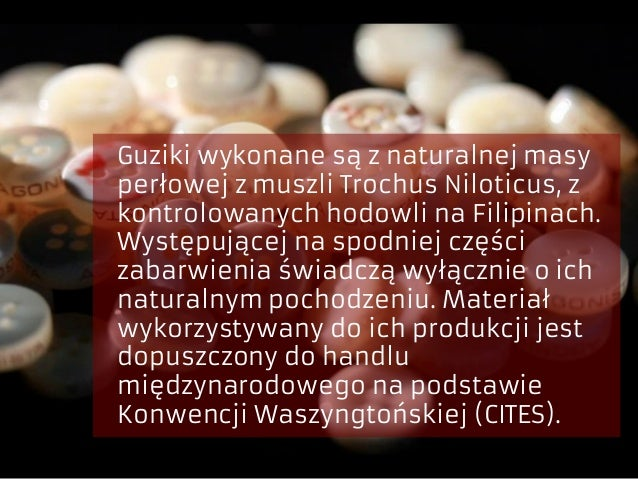 Guziki wykonane są z naturalnej masy perłowej z muszli Trochus Niloticus, z kontrolowanych hodowli na Filipinach. Występuj...