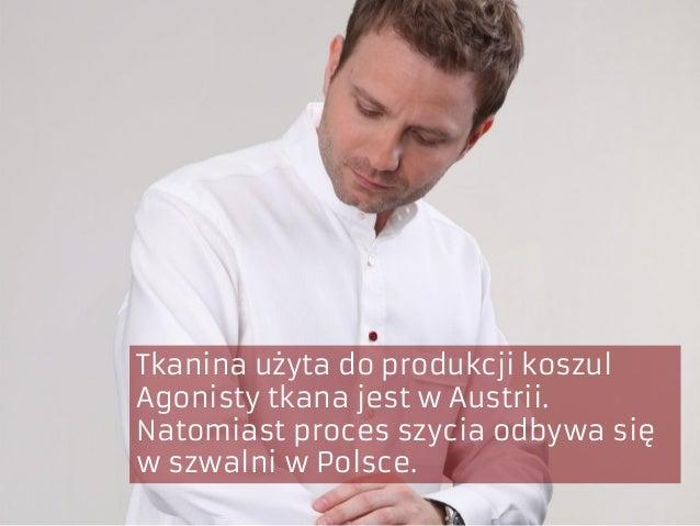 Tkanina użyta do produkcji koszul Agonisty tkana jest w Austrii. Natomiast proces szycia odbywa się w szwalni w Polsce.