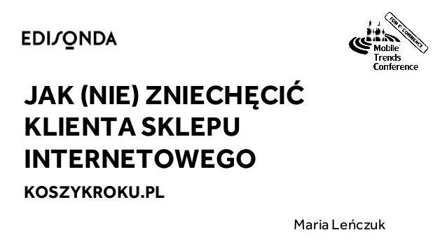 JAK (NIE) ZNIECHĘCIĆ KLIENTA SKLEPU INTERNETOWEGO KOSZYKROKU.PL Maria Leńczuk