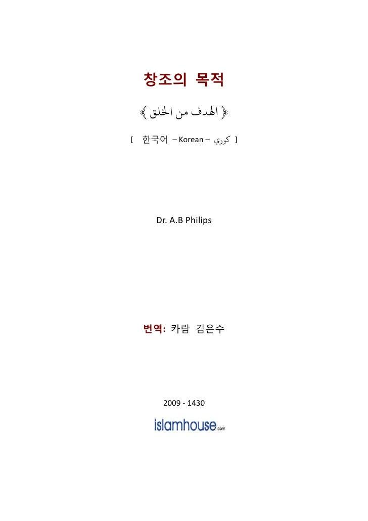 창조의 목적 ﴾ ﴿ اﻬﻟﺪف ﻣﻦ اﺨﻟﻠﻖ[ 한국어 – Korean – ] ﻛﻮري     Dr. A.B Philips  번역: 카람 김은수       2009 - 1430
