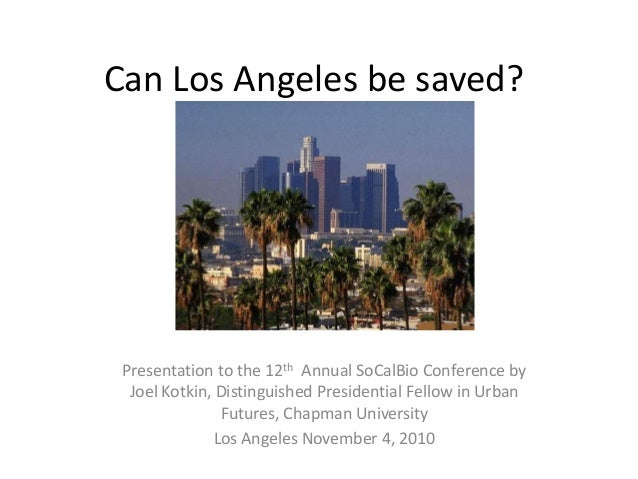 Can Los Angeles be saved? Presentation to the 12th Annual SoCalBio Conference by Joel Kotkin, Distinguished Presidential F...