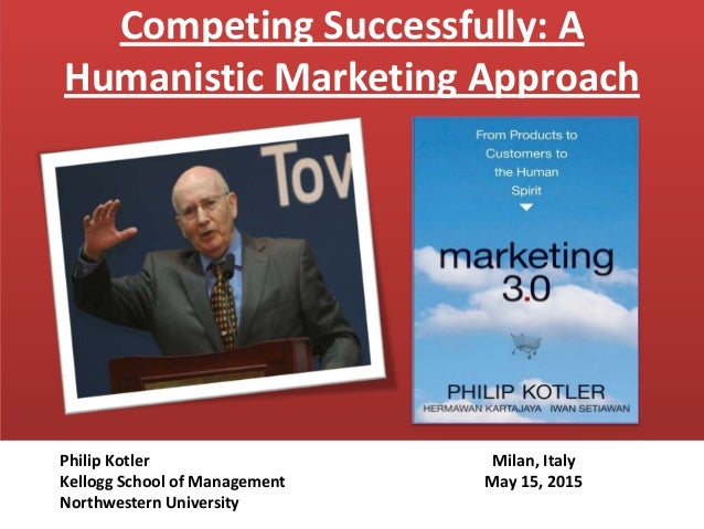 Competing Successfully: A Humanistic Marketing Approach Milan, Italy May 15, 2015 Philip Kotler Kellogg School of Manageme...
