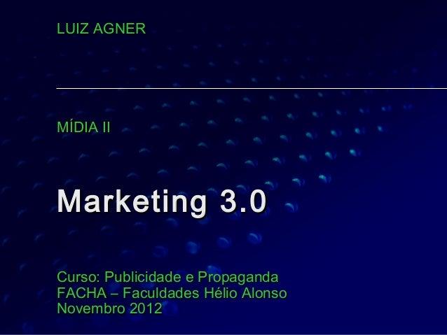 LUIZ AGNERMÍDIA IIMarketing 3.0Curso: Publicidade e PropagandaFACHA – Faculdades Hélio AlonsoNovembro 2012