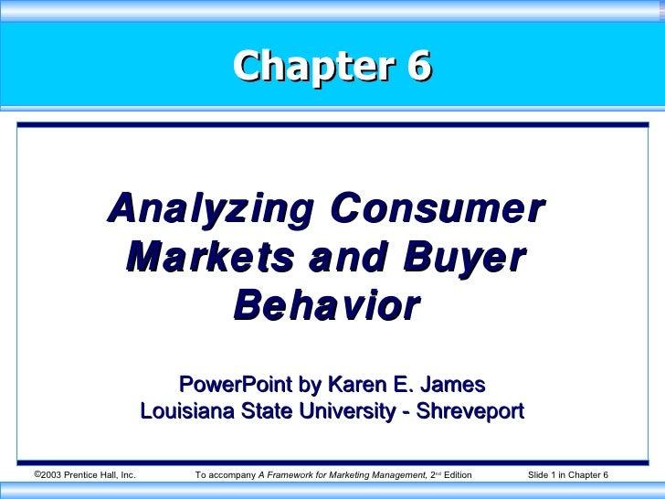 Chapter 6 Analyzing Consumer Markets and Buyer Behavior PowerPoint by Karen E. James Louisiana State University - Shreveport