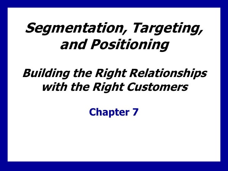 Segmentation, Targeting,    and PositioningBuilding the Right Relationships   with the Right Customers           Chapter 7