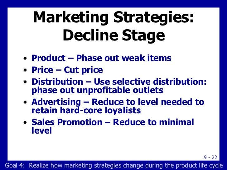 Marketing Strategies: Decline Stage <ul><li>Product – Phase out weak items </li></ul><ul><li>Price – Cut price </li></ul><...
