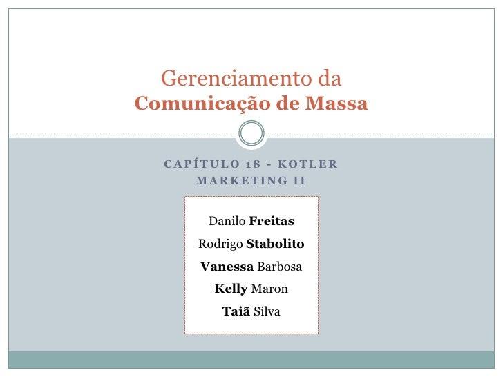 Gerenciamento da Comunicação de Massa    CAPÍTULO 18 - KOTLER      MARKETING II          Danilo Freitas      Rodrigo Stabo...