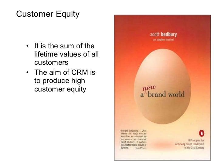 Customer Equity <ul><li>It is the sum of the lifetime values of all customers </li></ul><ul><li>The aim of CRM is to produ...