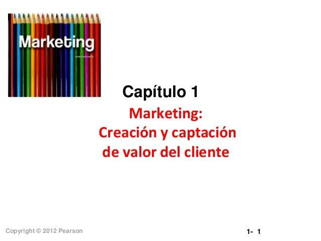 Capítulo 1 Marketing: Creación y captación de valor del cliente  Copyright © 2012 Pearson  1- 1