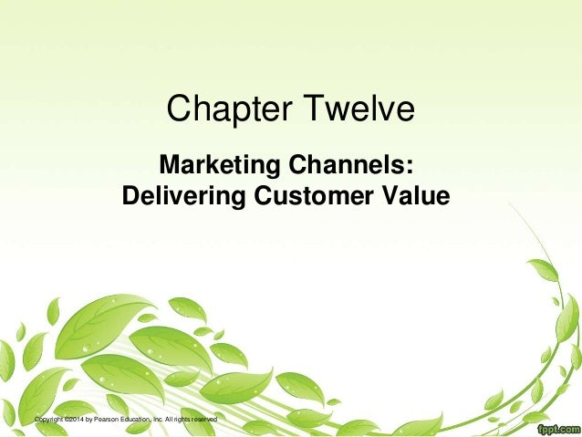 Chapter Twelve Marketing Channels: Delivering Customer Value Copyright ©2014 by Pearson Education, Inc. All rights reserved