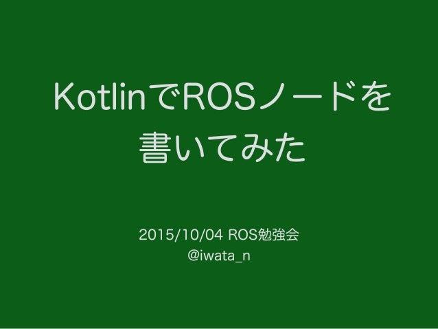 KotlinでROSノードを 書いてみた 2015/10/04 ROS勉強会 @iwata_n