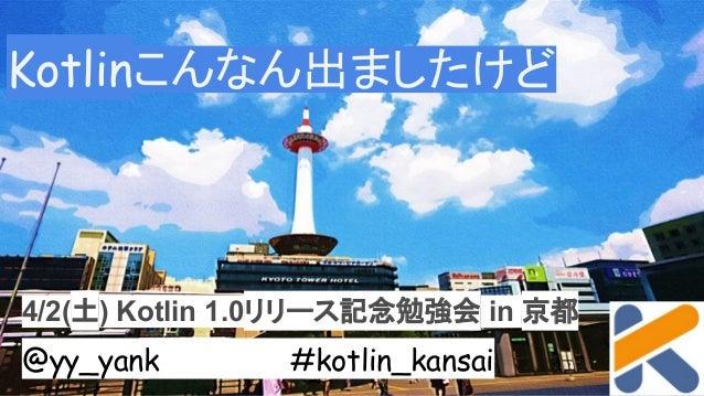 Kotlinこんなん出ましたけど 4/2(土) Kotlin 1.0リリース記念勉強会 in 京都 @yy_yank #kotlin_kansai
