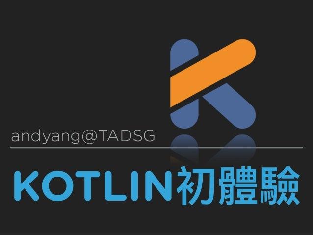 KOTLIN初體驗 andyang@TADSG