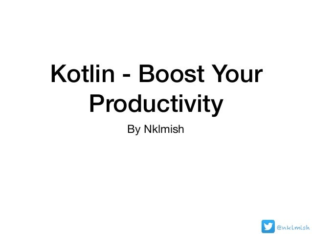 Kotlin - Boost Your Productivity By Nklmish @nklmish