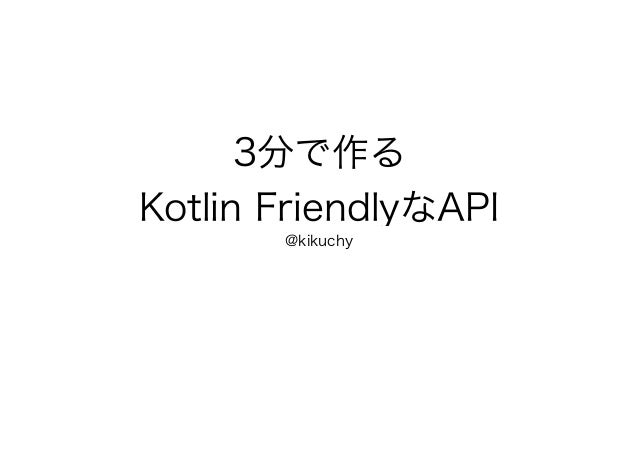 3分で作る Kotlin FriendlyなAPI @kikuchy
