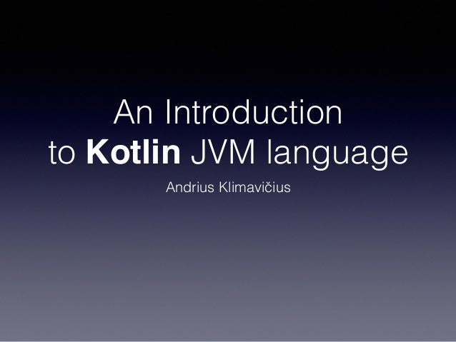 An Introduction to Kotlin JVM language Andrius Klimavičius