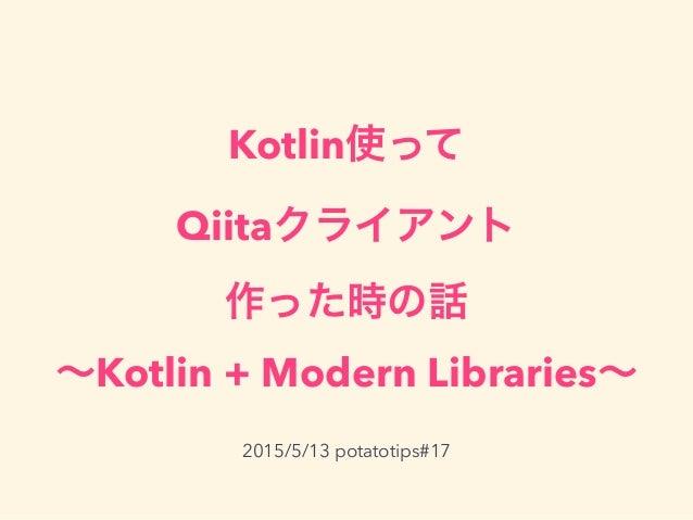 Kotlin使って Qiitaクライアント 作った時の話 ∼Kotlin + Modern Libraries∼ 2015/5/13 potatotips#17