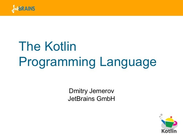 The Kotlin  Programming Language <ul><li>Dmitry Jemerov </li></ul><ul><li>JetBrains GmbH </li></ul>