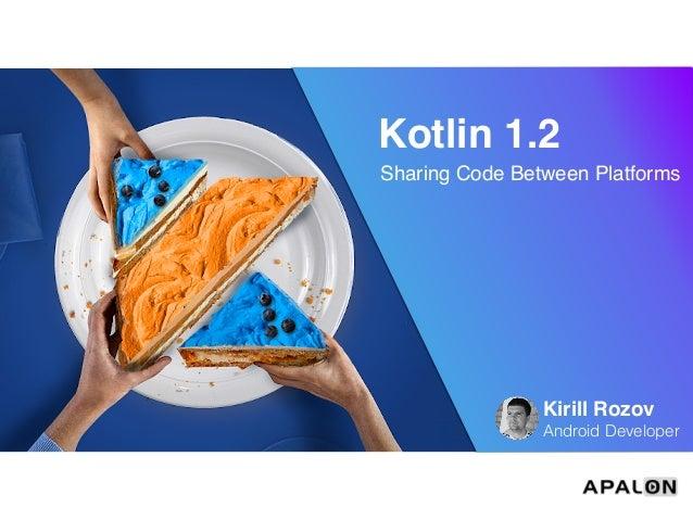 Kotlin 1.2 Sharing Code Between Platforms Kirill Rozov Android Developer