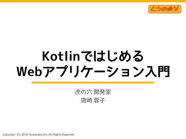 Copyright (C) 2018 Toranoana Inc. All Rights Reserved. Kotlinではじめる Webアプリケーション入門 虎の⽳ 開発室 唐崎 蓉⼦ 1