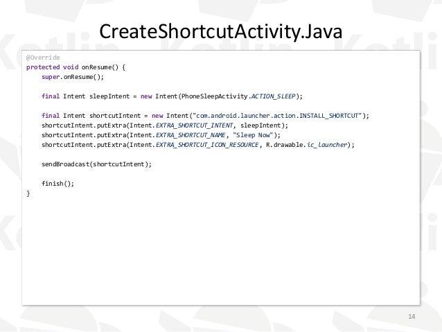 CreateShortcutActivity.Java @Override protected void onResume() { super.onResume(); final Intent sleepIntent = new Intent(...