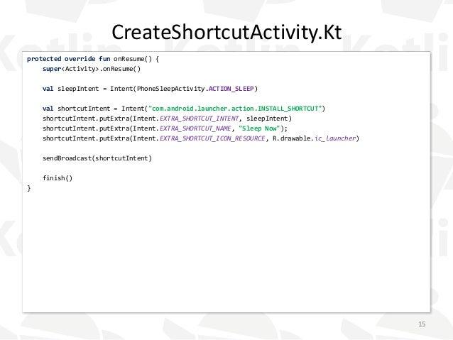 CreateShortcutActivity.Kt protected override fun onResume() { super<Activity>.onResume() val sleepIntent = Intent(PhoneSle...