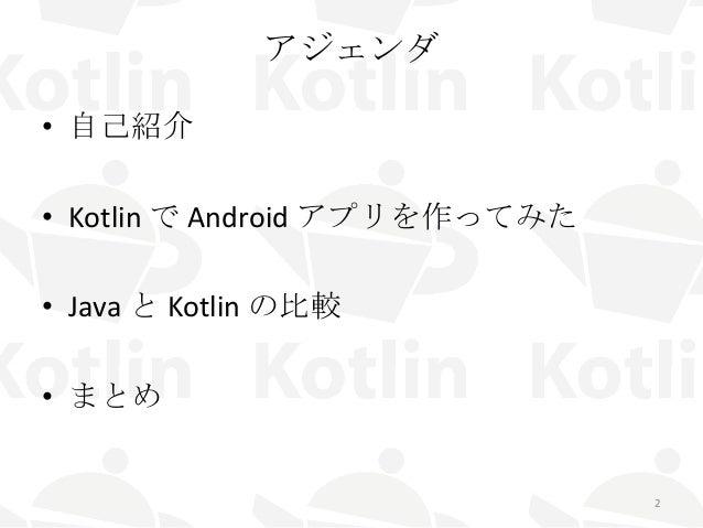 アジェンダ • 自己紹介 • Kotlin で Android アプリを作ってみた • Java と Kotlin の比較 • まとめ 2