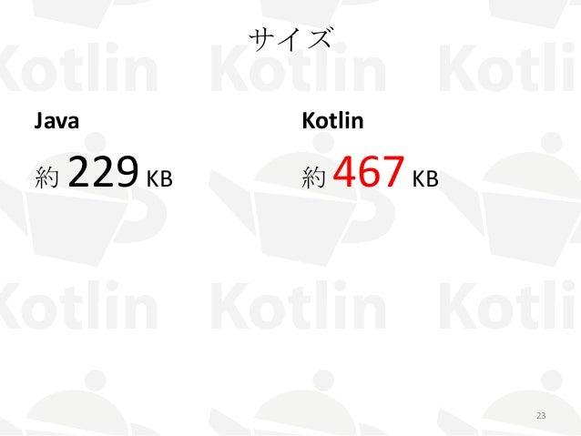 サイズ Java 約 229KB Kotlin 約 467KB 23