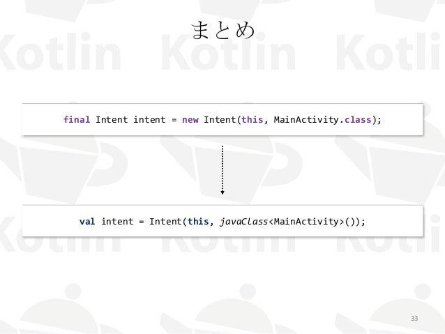 まとめ 33 final Intent intent = new Intent(this, MainActivity.class); val intent = Intent(this, javaClass<MainActivity>());