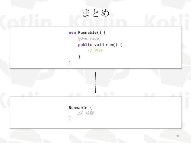 まとめ 34 new Runnable() { @Override public void run() { // 処理 } } Runnable { // 処理 }