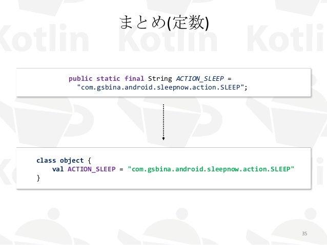 """まとめ(定数) 35 public static final String ACTION_SLEEP = """"com.gsbina.android.sleepnow.action.SLEEP""""; class object { val ACTION..."""
