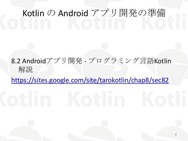 Kotlin の Android アプリ開発の準備 8.2 Androidアプリ開発 - プログラミング言語Kotlin 解説 https://sites.google.com/site/tarokotlin/chap8/sec82 8