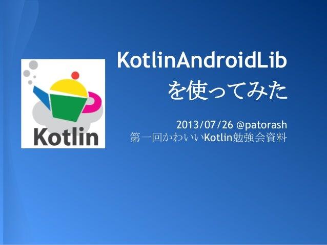 KotlinAndroidLib を使ってみた 2013/07/26 @patorash 第一回かわいいKotlin勉強会資料