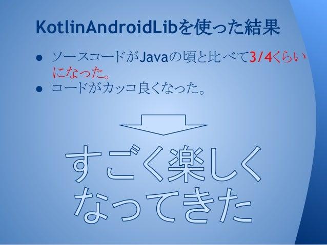 ● ソースコードがJavaの頃と比べて3/4くらい になった。 ● コードがカッコ良くなった。 KotlinAndroidLibを使った結果