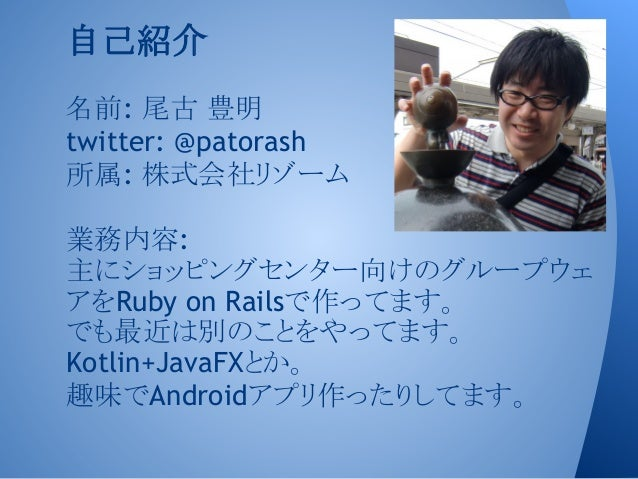 名前: 尾古 豊明 twitter: @patorash 所属: 株式会社リゾーム 業務内容: 主にショッピングセンター向けのグループウェ アをRuby on Railsで作ってます。 でも最近は別のことをやってます。 Kotlin+JavaF...