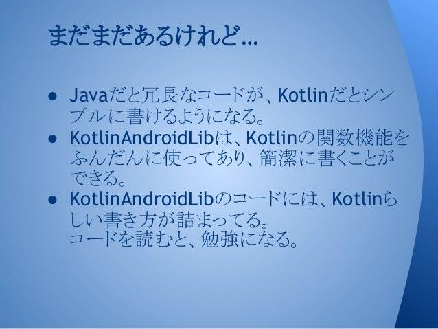 ● Javaだと冗長なコードが、Kotlinだとシン プルに書けるようになる。 ● KotlinAndroidLibは、Kotlinの関数機能を ふんだんに使ってあり、簡潔に書くことが できる。 ● KotlinAndroidLibのコードには...