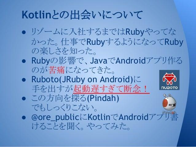 ● リゾームに入社するまではRubyやってな かった。仕事でRubyするようになってRuby の楽しさを知った。 ● Rubyの影響で、JavaでAndroidアプリ作る のが苦痛になってきた。 ● Ruboto(JRuby on Androi...