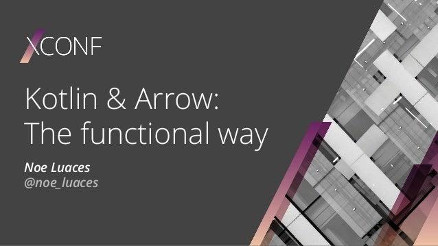 Kotlin & Arrow: The functional way Noe Luaces @noe_luaces