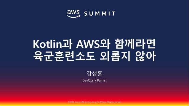 © 2018, Amazon Web Services, Inc. or Its Affiliates. All rights reserved. 강성훈 DevOps / Rainist Kotlin과 AWS와 함께라면 육군훈련소도 외롭...
