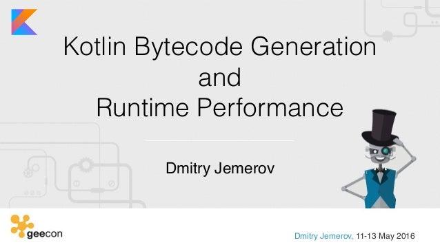 Kotlin Bytecode Generation and  Runtime Performance Dmitry Jemerov Dmitry Jemerov, 11-13 May 2016