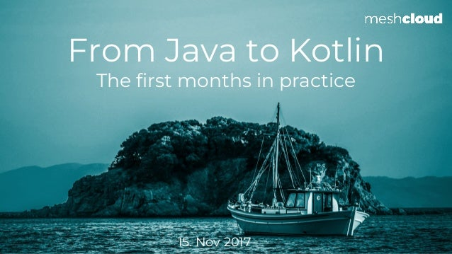 From Java to Kotlin The first months in practice 15. Nov 2017