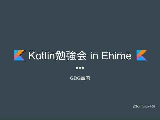 Kotlin勉強会 in Ehime GDG四国 @bornknow108