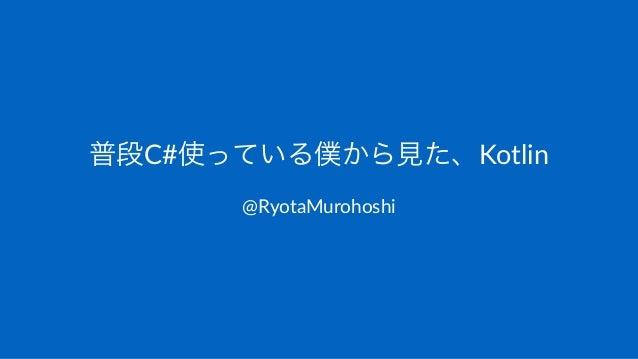 普段C#使っている僕から見た、Kotlin @RyotaMurohoshi